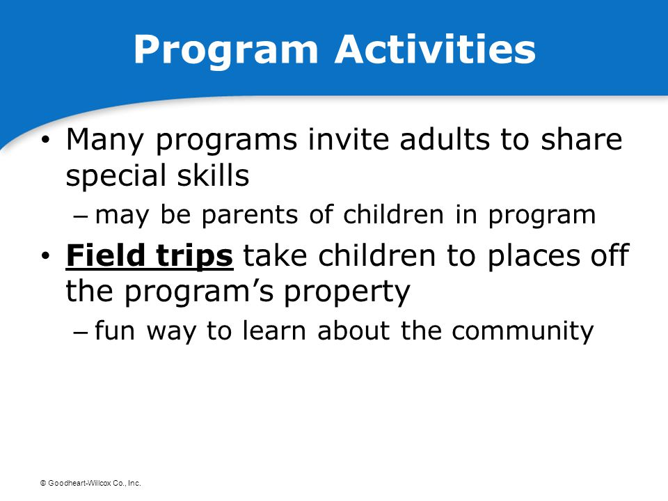 © Goodheart-Willcox Co., Inc. Program Activities Many programs invite adults to share special skills – may be parents of children in program Field tri