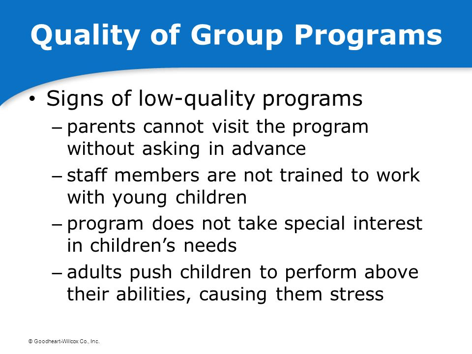 © Goodheart-Willcox Co., Inc. Quality of Group Programs Signs of low-quality programs – parents cannot visit the program without asking in advance – s