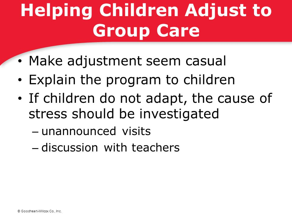 © Goodheart-Willcox Co., Inc. Helping Children Adjust to Group Care Make adjustment seem casual Explain the program to children If children do not ada
