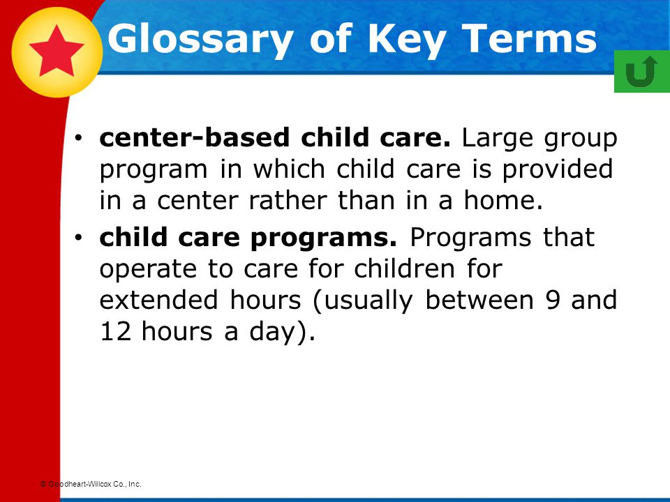 © Goodheart-Willcox Co., Inc. center-based child care. Large group program in which child care is provided in a center rather than in a home. child ca