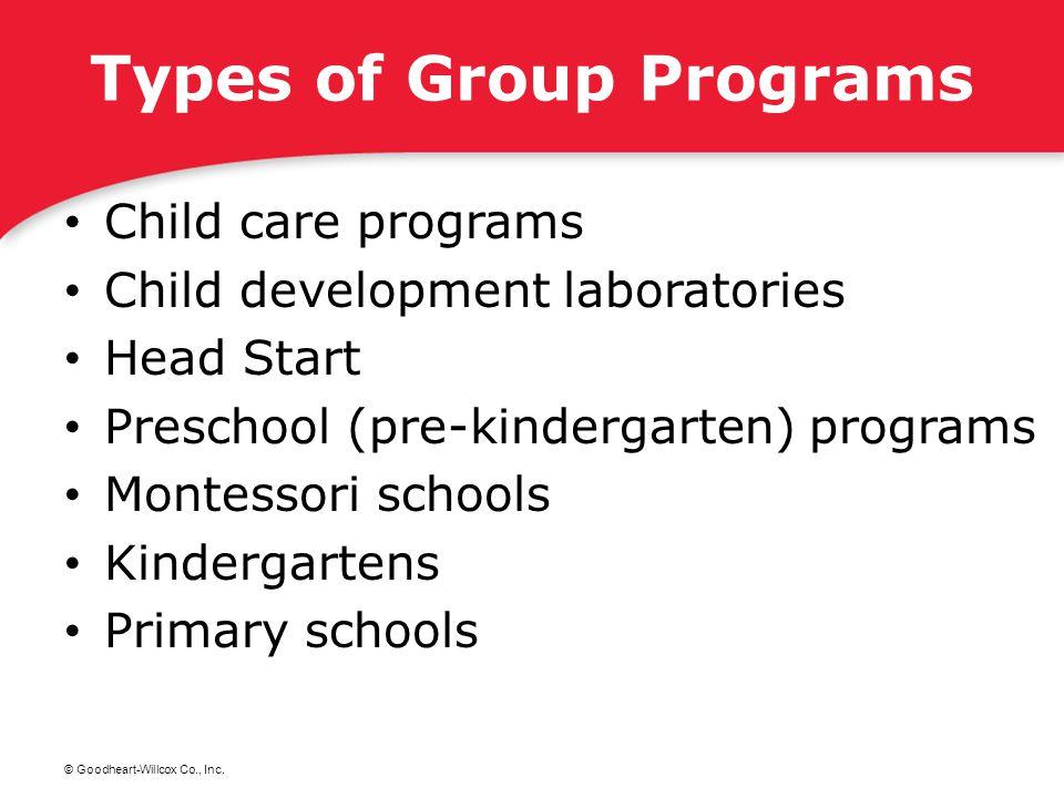 © Goodheart-Willcox Co., Inc. Types of Group Programs Child care programs Child development laboratories Head Start Preschool (pre-kindergarten) progr