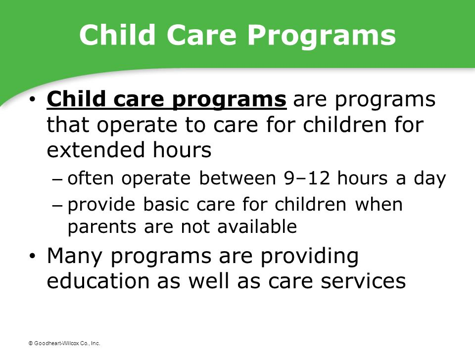 © Goodheart-Willcox Co., Inc. Child Care Programs Child care programs are programs that operate to care for children for extended hours Child care pro