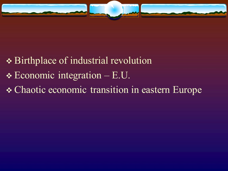  Birthplace of industrial revolution  Economic integration – E.U.  Chaotic economic transition in eastern Europe