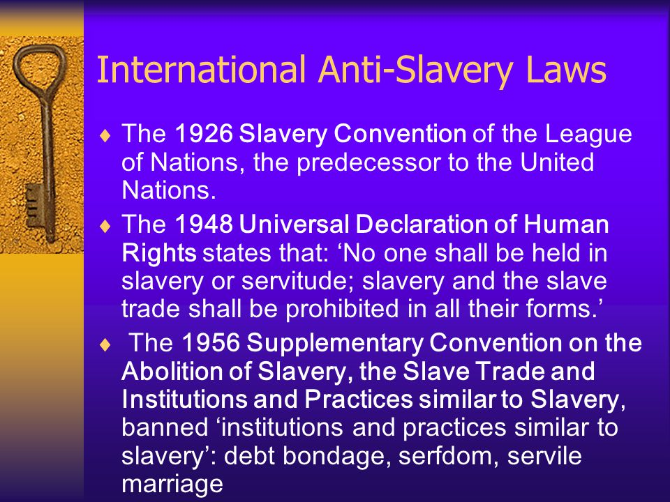 International Anti-Slavery Laws  The 1926 Slavery Convention of the League of Nations, the predecessor to the United Nations.  The 1948 Universal De