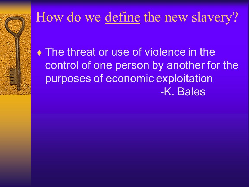 How do we define the new slavery?  The threat or use of violence in the control of one person by another for the purposes of economic exploitation -K