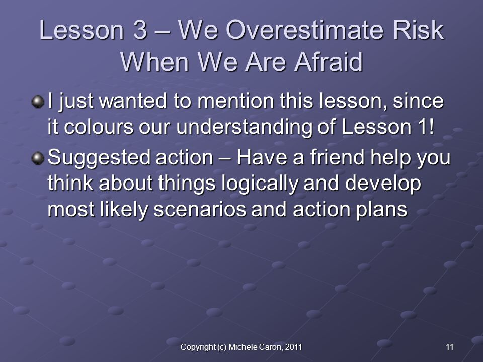 11Copyright (c) Michele Caron, 2011 Lesson 3 – We Overestimate Risk When We Are Afraid I just wanted to mention this lesson, since it colours our understanding of Lesson 1.