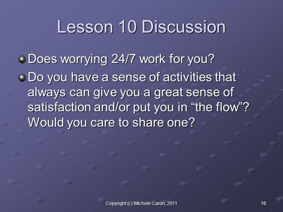 16Copyright (c) Michele Caron, 2011 Lesson 10 Discussion Does worrying 24/7 work for you? Do you have a sense of activities that always can give you a