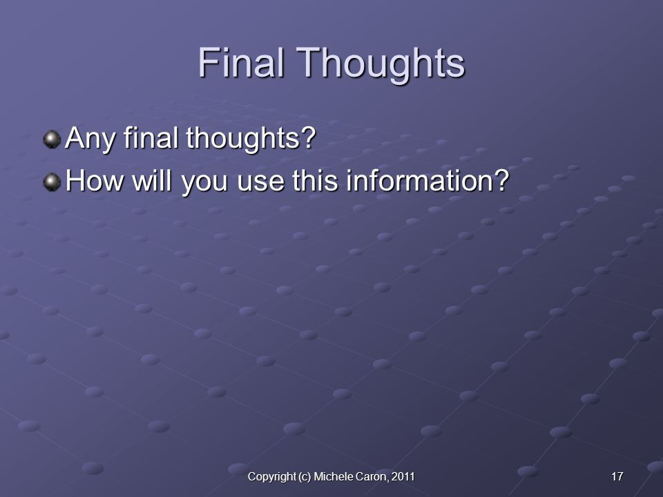 17Copyright (c) Michele Caron, 2011 Final Thoughts Any final thoughts.