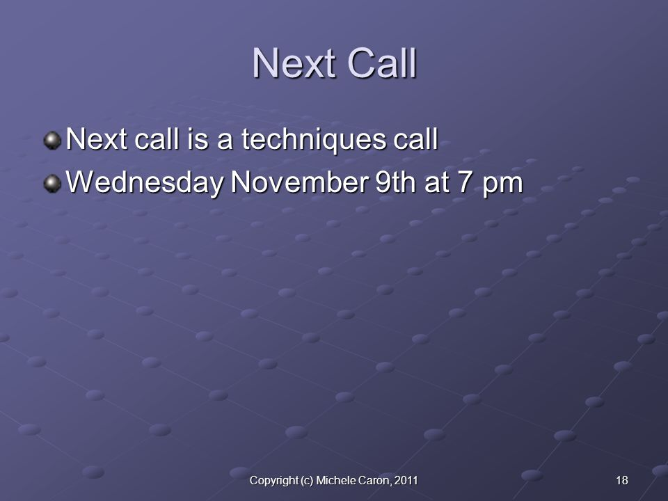 18Copyright (c) Michele Caron, 2011 Next Call Next call is a techniques call Wednesday November 9th at 7 pm