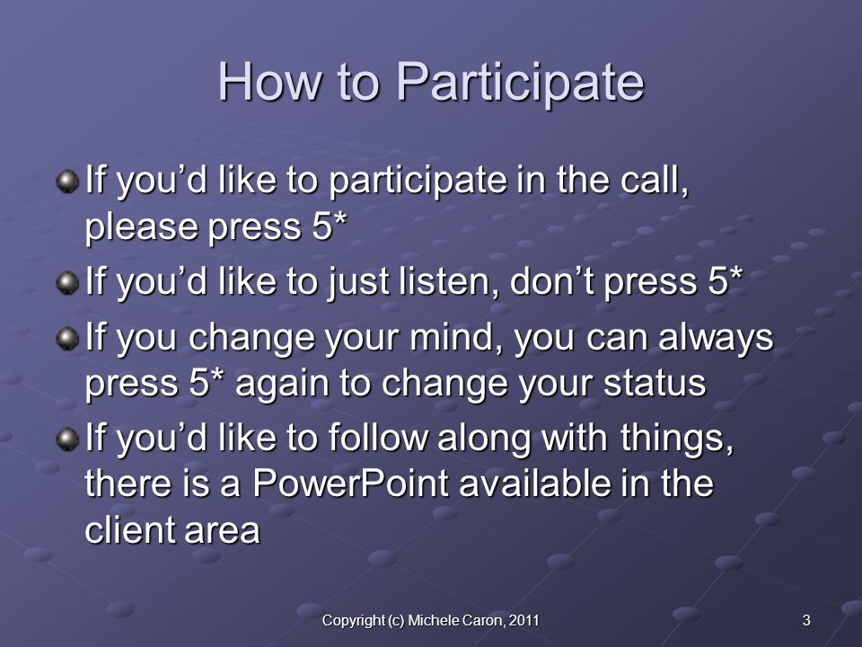 3Copyright (c) Michele Caron, 2011 How to Participate If you'd like to participate in the call, please press 5* If you'd like to just listen, don't pr