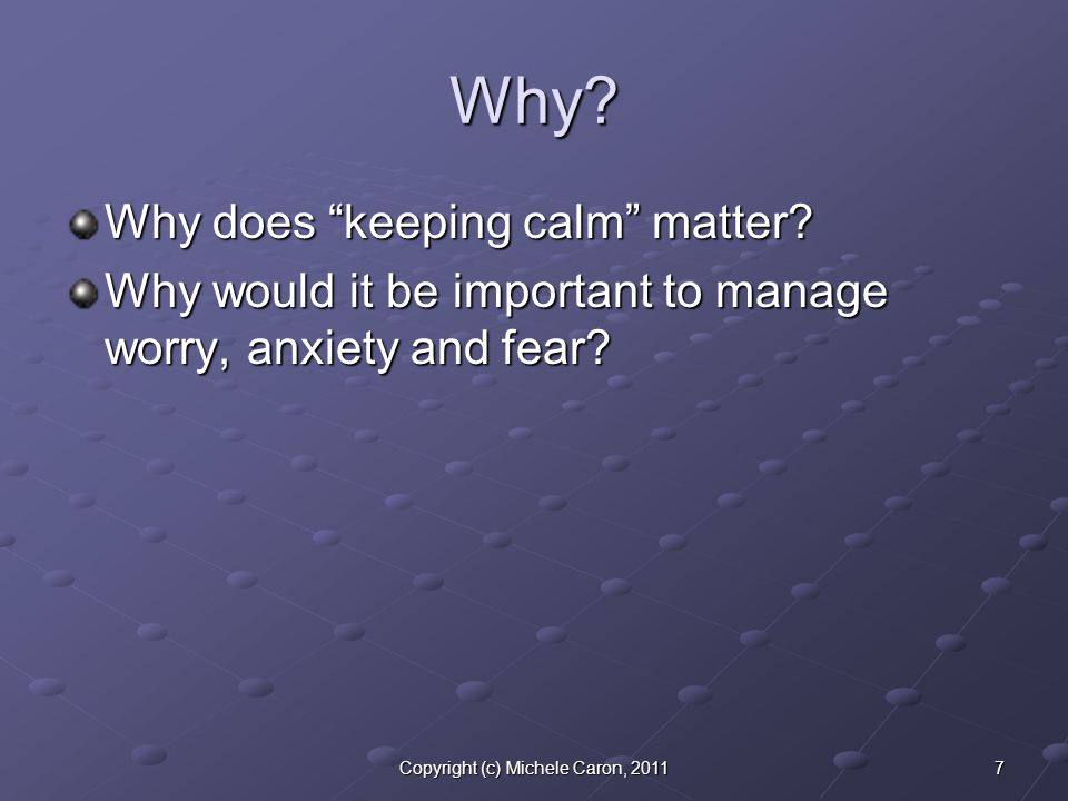 7Copyright (c) Michele Caron, 2011 Why. Why does keeping calm matter.