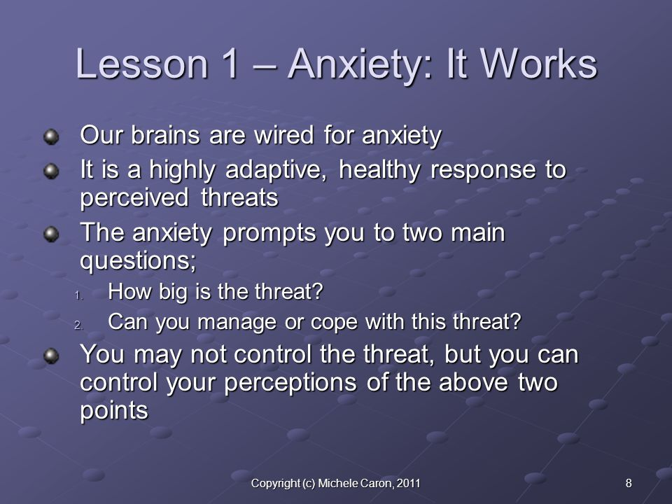 8Copyright (c) Michele Caron, 2011 Lesson 1 – Anxiety: It Works Our brains are wired for anxiety It is a highly adaptive, healthy response to perceived threats The anxiety prompts you to two main questions; 1.