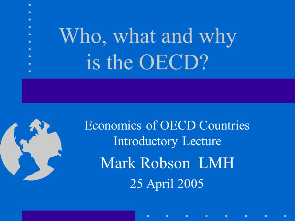 Who, what and why is the OECD? Economics of OECD Countries Introductory Lecture Mark Robson LMH 25 April 2005