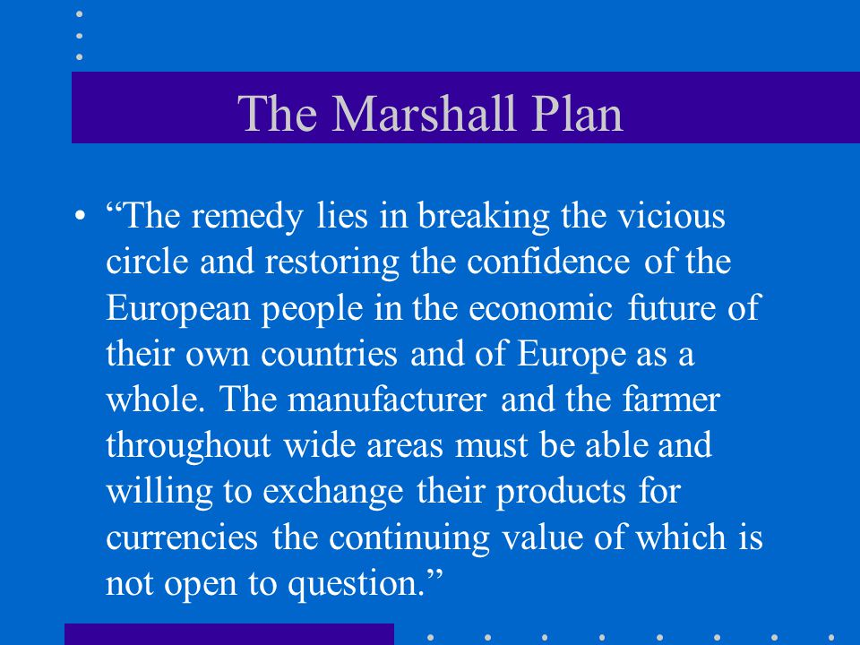 The Marshall Plan The remedy lies in breaking the vicious circle and restoring the confidence of the European people in the economic future of their own countries and of Europe as a whole.