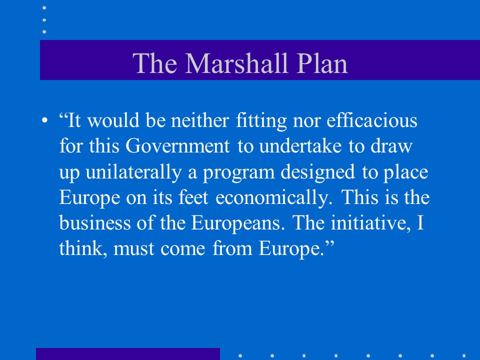 The Marshall Plan It would be neither fitting nor efficacious for this Government to undertake to draw up unilaterally a program designed to place Europe on its feet economically.
