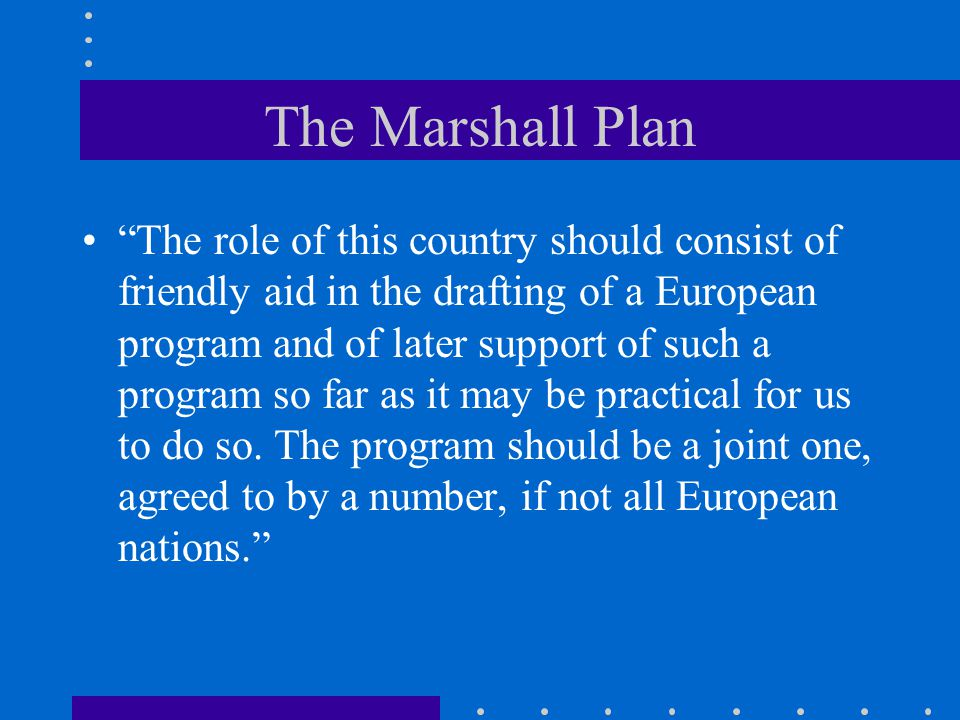 """The Marshall Plan """"The role of this country should consist of friendly aid in the drafting of a European program and of later support of such a progra"""