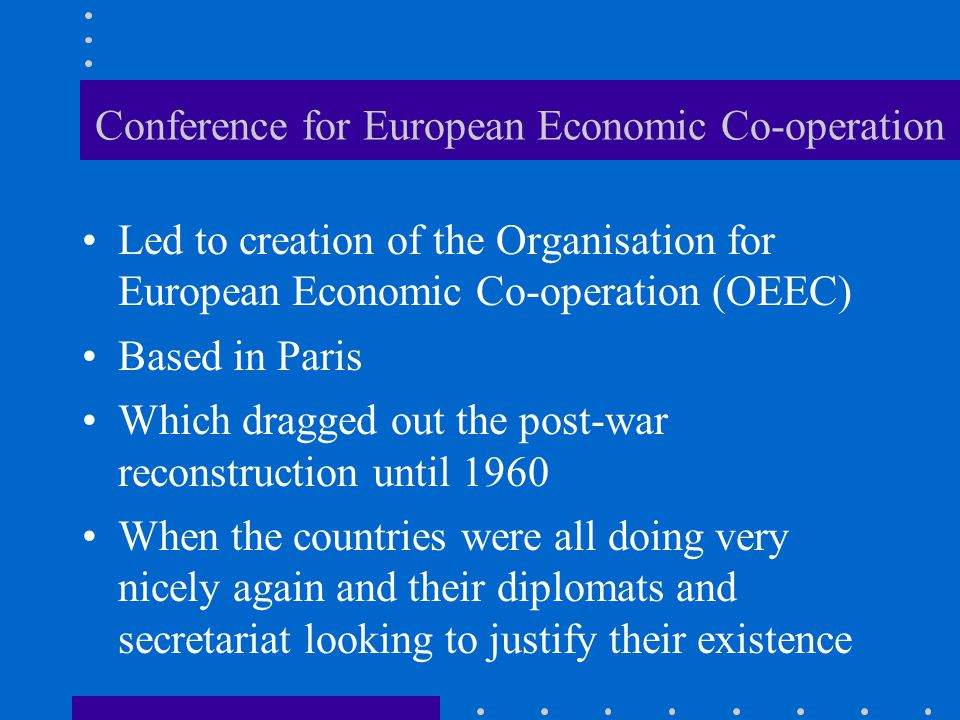Conference for European Economic Co-operation Led to creation of the Organisation for European Economic Co-operation (OEEC) Based in Paris Which dragged out the post-war reconstruction until 1960 When the countries were all doing very nicely again and their diplomats and secretariat looking to justify their existence