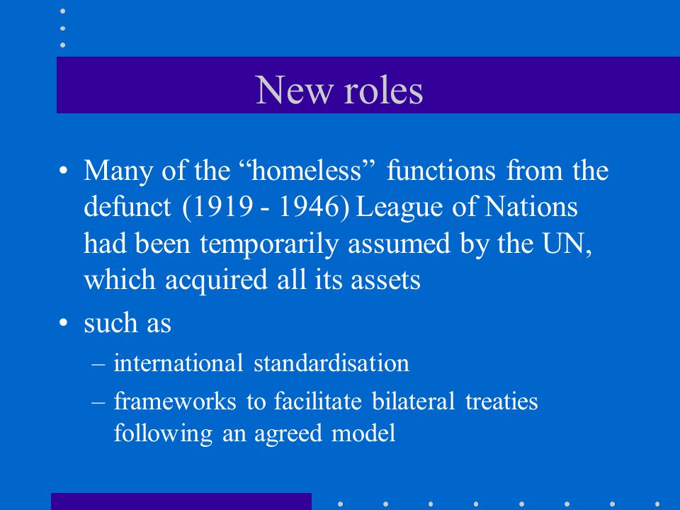 New roles Many of the homeless functions from the defunct (1919 - 1946) League of Nations had been temporarily assumed by the UN, which acquired all its assets such as –international standardisation –frameworks to facilitate bilateral treaties following an agreed model