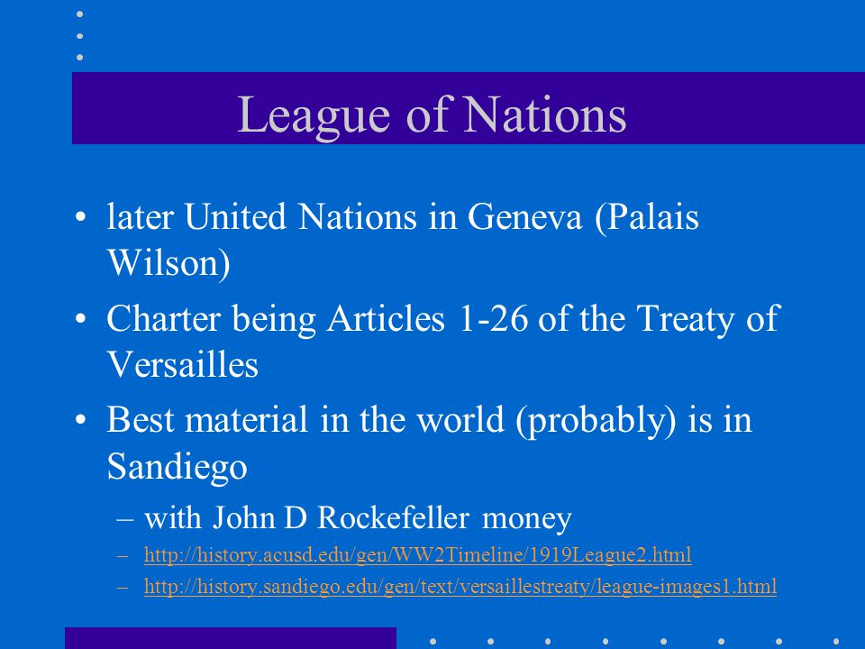 League of Nations later United Nations in Geneva (Palais Wilson) Charter being Articles 1-26 of the Treaty of Versailles Best material in the world (probably) is in Sandiego –with John D Rockefeller money –http://history.acusd.edu/gen/WW2Timeline/1919League2.html –http://history.sandiego.edu/gen/text/versaillestreaty/league-images1.html