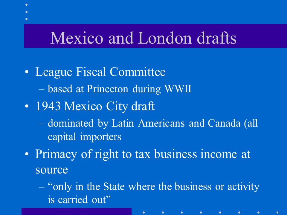 Mexico and London drafts League Fiscal Committee –based at Princeton during WWII 1943 Mexico City draft –dominated by Latin Americans and Canada (all capital importers Primacy of right to tax business income at source – only in the State where the business or activity is carried out