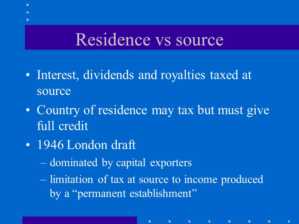 Residence vs source Interest, dividends and royalties taxed at source Country of residence may tax but must give full credit 1946 London draft –dominated by capital exporters –limitation of tax at source to income produced by a permanent establishment