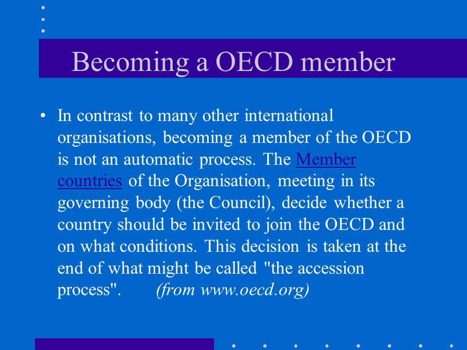 Becoming a OECD member In contrast to many other international organisations, becoming a member of the OECD is not an automatic process.