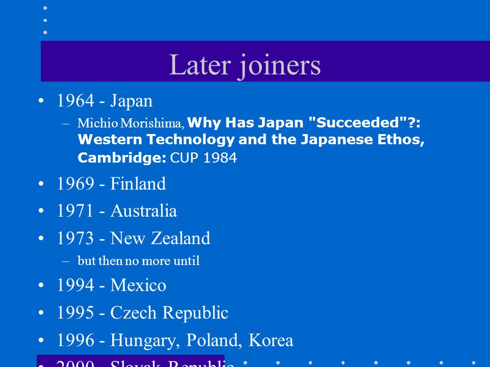 Later joiners 1964 - Japan –Michio Morishima, Why Has Japan Succeeded ?: Western Technology and the Japanese Ethos, Cambridge: CUP 1984 1969 - Finland 1971 - Australia 1973 - New Zealand –but then no more until 1994 - Mexico 1995 - Czech Republic 1996 - Hungary, Poland, Korea 2000 - Slovak Republic