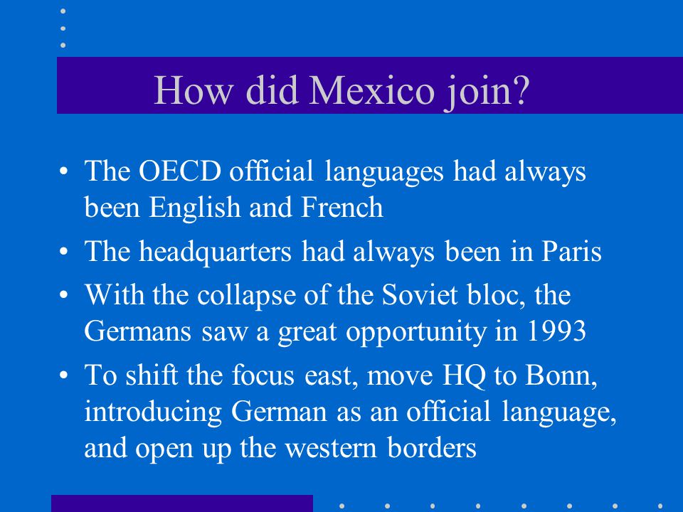How did Mexico join? The OECD official languages had always been English and French The headquarters had always been in Paris With the collapse of the
