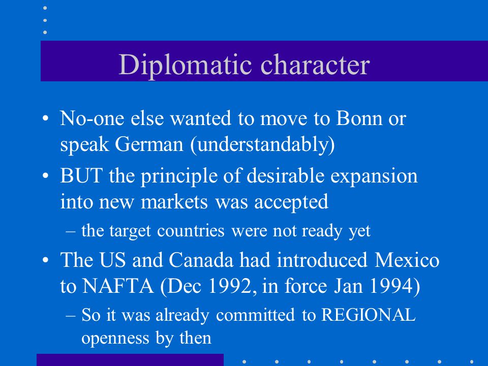 Diplomatic character No-one else wanted to move to Bonn or speak German (understandably) BUT the principle of desirable expansion into new markets was