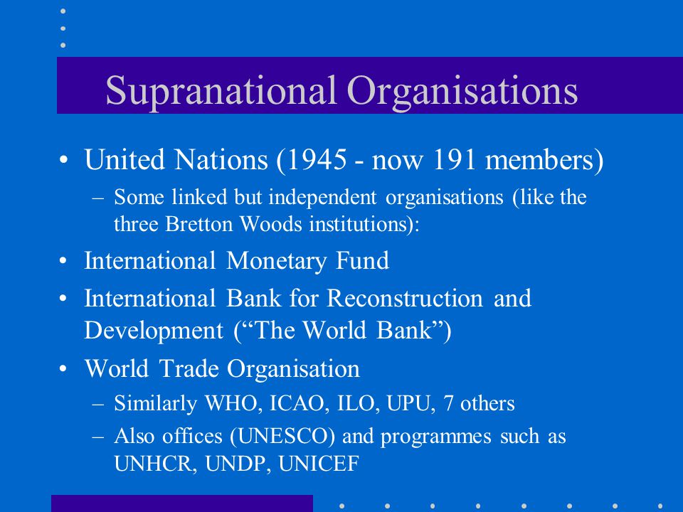 Supranational Organisations United Nations (1945 - now 191 members) –Some linked but independent organisations (like the three Bretton Woods institutions): International Monetary Fund International Bank for Reconstruction and Development ( The World Bank ) World Trade Organisation –Similarly WHO, ICAO, ILO, UPU, 7 others –Also offices (UNESCO) and programmes such as UNHCR, UNDP, UNICEF