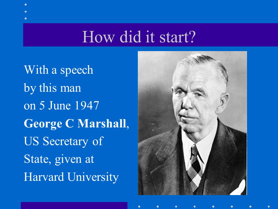 How did it start? With a speech by this man on 5 June 1947 George C Marshall, US Secretary of State, given at Harvard University