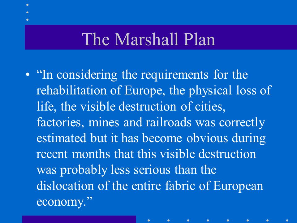 The Marshall Plan In considering the requirements for the rehabilitation of Europe, the physical loss of life, the visible destruction of cities, factories, mines and railroads was correctly estimated but it has become obvious during recent months that this visible destruction was probably less serious than the dislocation of the entire fabric of European economy.
