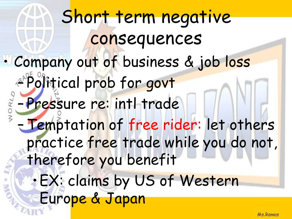 Short term negative consequences Company out of business & job loss –Political prob for govt –Pressure re: intl trade –Temptation of free rider: let others practice free trade while you do not, therefore you benefit EX: claims by US of Western Europe & Japan