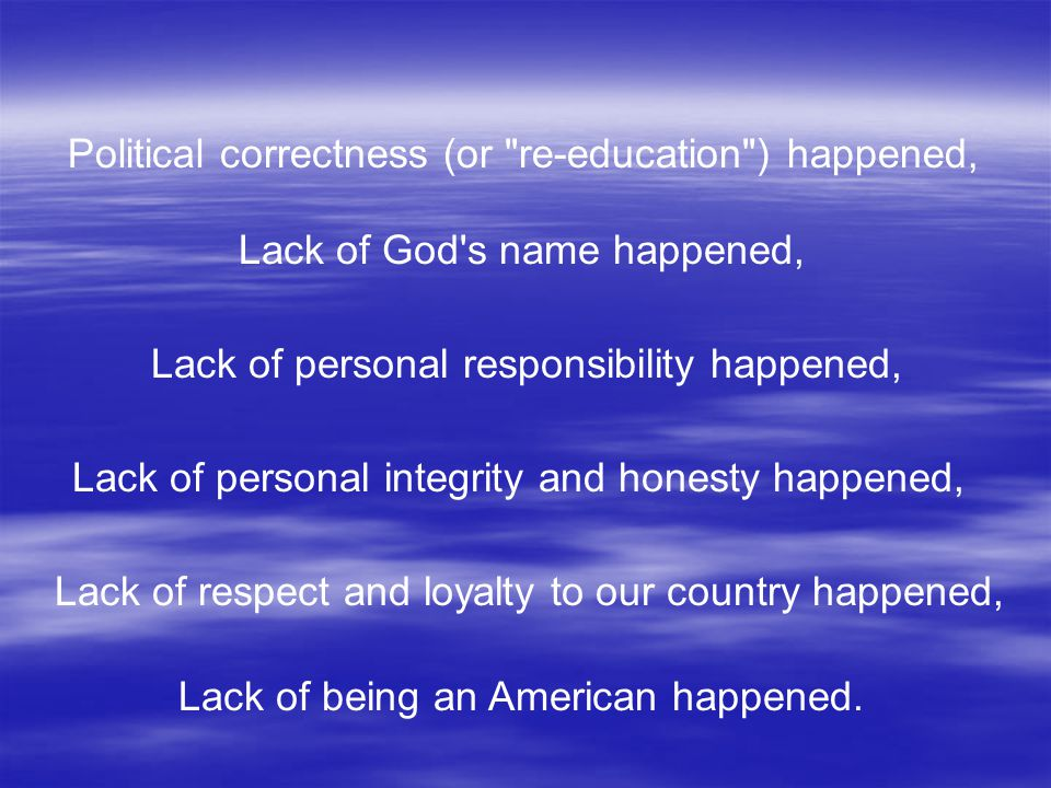 Political correctness (or re-education ) happened, Lack of personal responsibility happened, Lack of God s name happened, Lack of personal integrity and honesty happened, Lack of respect and loyalty to our country happened, Lack of being an American happened.
