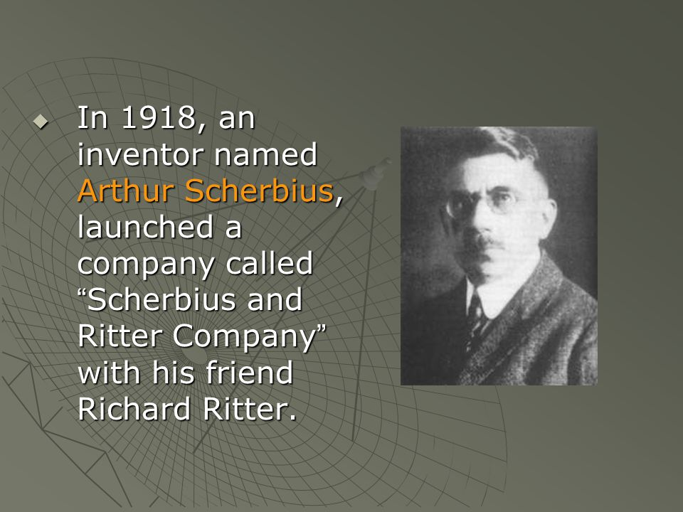  In 1918, an inventor named Arthur Scherbius, launched a company called Scherbius and Ritter Company with his friend Richard Ritter.