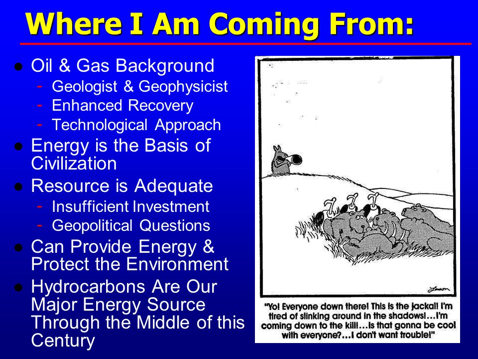 Where I Am Coming From: ● Oil & Gas Background - Geologist & Geophysicist - Enhanced Recovery - Technological Approach ● Energy is the Basis of Civilization ● Resource is Adequate - Insufficient Investment - Geopolitical Questions ● Can Provide Energy & Protect the Environment ● Hydrocarbons Are Our Major Energy Source Through the Middle of this Century