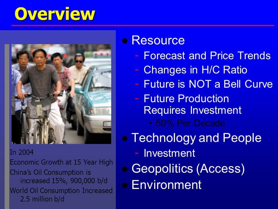 Overview ● Resource - Forecast and Price Trends - Changes in H/C Ratio - Future is NOT a Bell Curve - Future Production Requires Investment 50% Per Decade ● Technology and People - Investment ● Geopolitics (Access) ● Environment In 2004 Economic Growth at 15 Year High China's Oil Consumption is increased 15%, 900,000 b/d World Oil Consumption Increased 2.5 million b/d