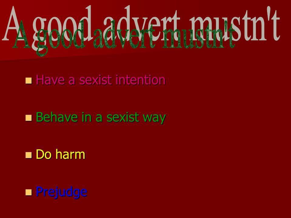Have a sexist intention Have a sexist intention Behave in a sexist way Behave in a sexist way Do harm Do harm Prejudge Prejudge