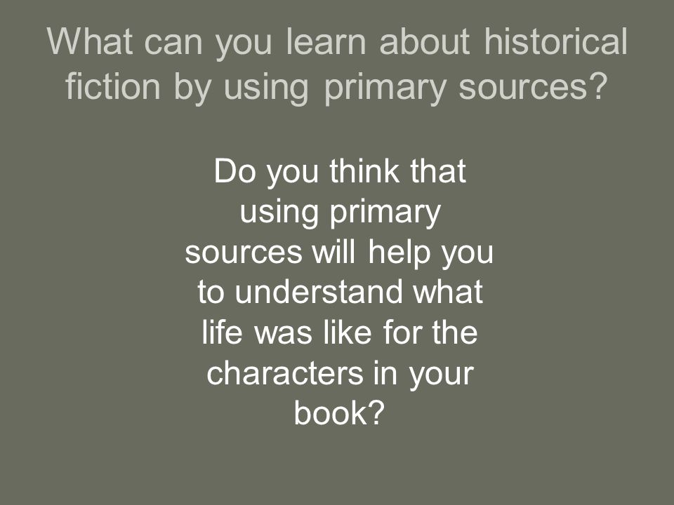 What can you learn about historical fiction by using primary sources.