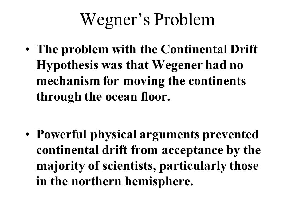 Wegner's Problem The problem with the Continental Drift Hypothesis was that Wegener had no mechanism for moving the continents through the ocean floor