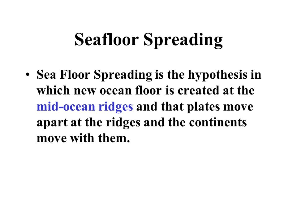 Seafloor Spreading Sea Floor Spreading is the hypothesis in which new ocean floor is created at the mid-ocean ridges and that plates move apart at the