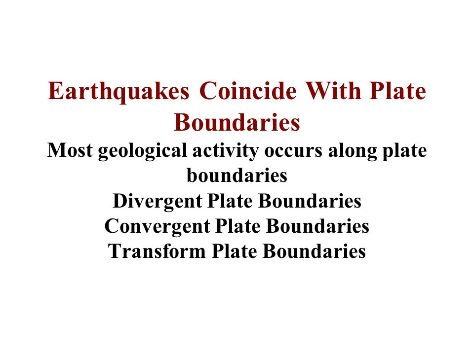 Earthquakes Coincide With Plate Boundaries Most geological activity occurs along plate boundaries Divergent Plate Boundaries Convergent Plate Boundari