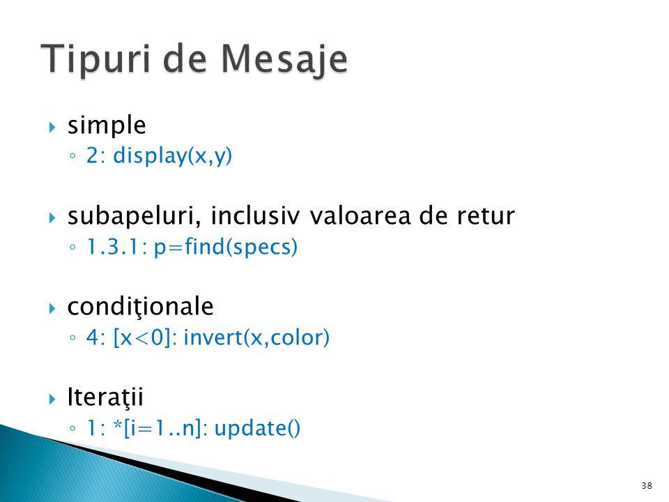  simple ◦ 2: display(x,y)  subapeluri, inclusiv valoarea de retur ◦ 1.3.1: p=find(specs)  condiţionale ◦ 4: [x<0]: invert(x,color)  Iteraţii ◦ 1: *[i=1..n]: update() 38