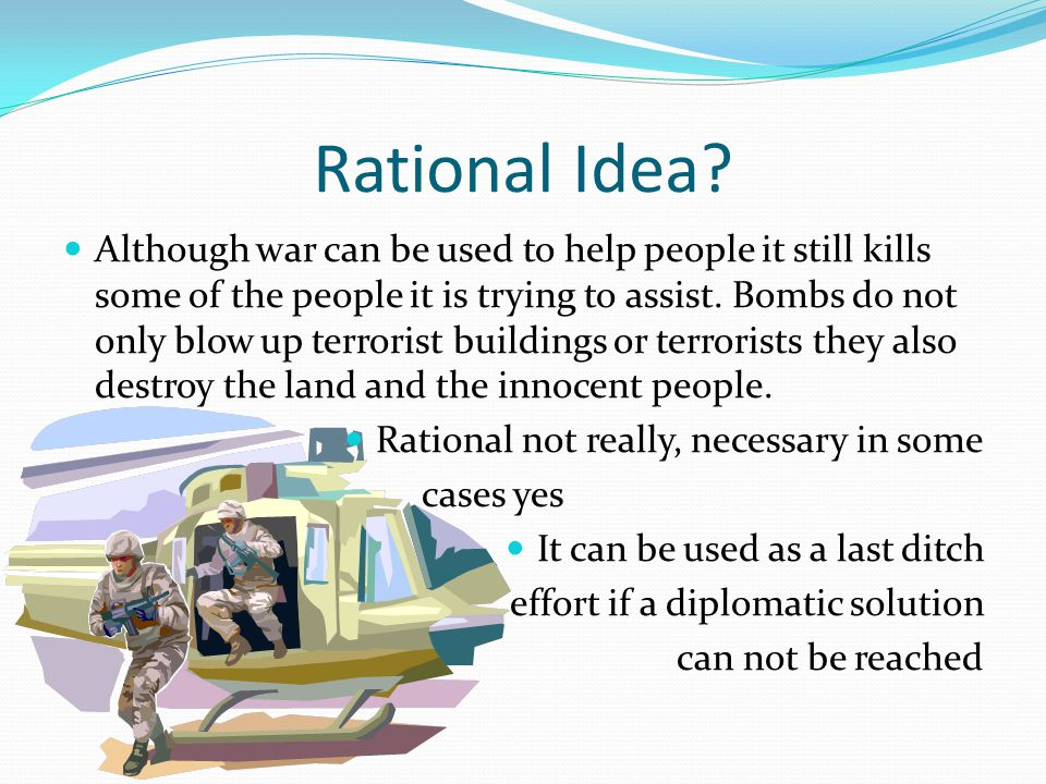 Rational Idea? Although war can be used to help people it still kills some of the people it is trying to assist. Bombs do not only blow up terrorist b