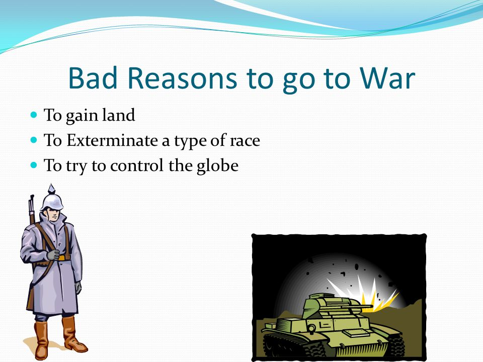 Bad Reasons to go to War To gain land To Exterminate a type of race To try to control the globe