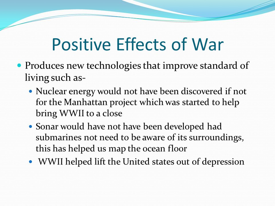 Positive Effects of War Produces new technologies that improve standard of living such as- Nuclear energy would not have been discovered if not for th
