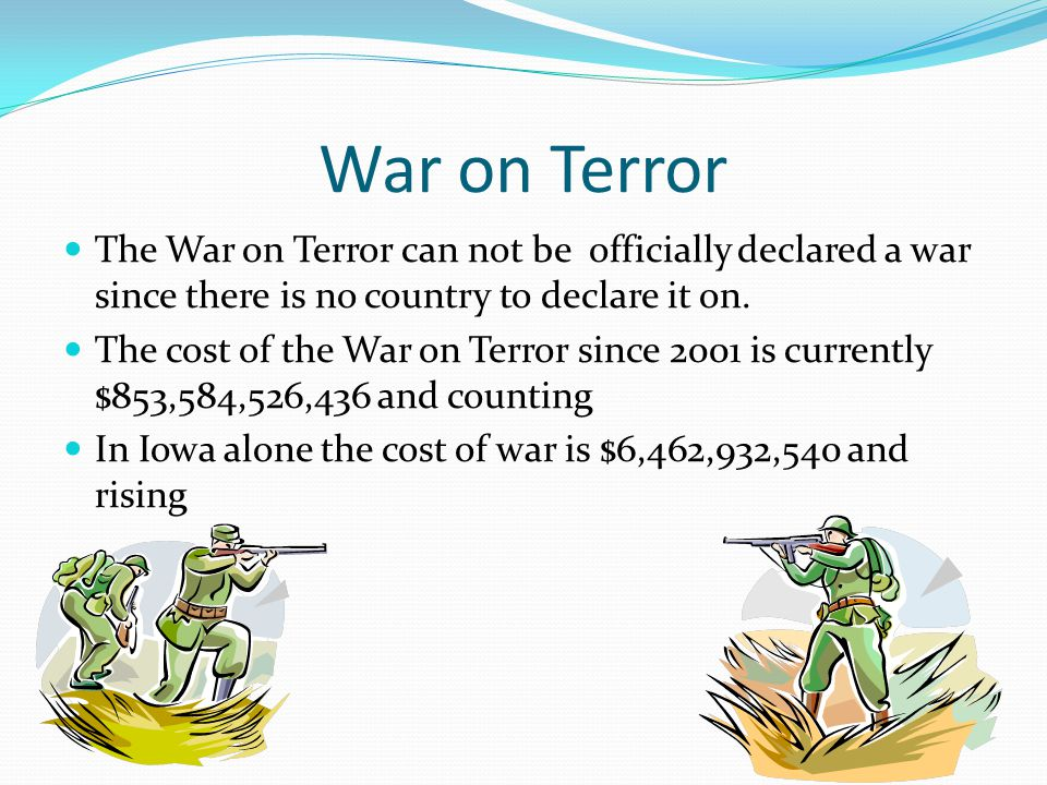 War on Terror The War on Terror can not be officially declared a war since there is no country to declare it on. The cost of the War on Terror since 2