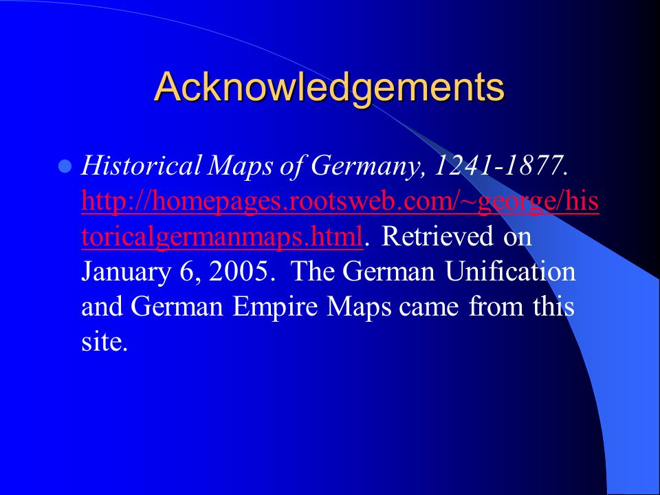 Acknowledgements Historical Maps of Germany, 1241-1877. http://homepages.rootsweb.com/~george/his toricalgermanmaps.html. Retrieved on January 6, 2005
