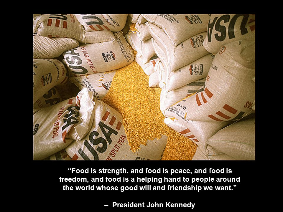 Food is strength, and food is peace, and food is freedom, and food is a helping hand to people around the world whose good will and friendship we want. – President John Kennedy
