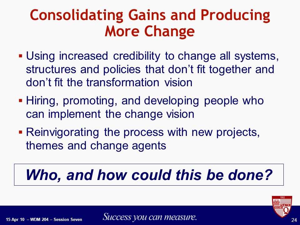 15 Apr 10 – WDM 204 – Session Seven 24 Consolidating Gains and Producing More Change  Using increased credibility to change all systems, structures and policies that don't fit together and don't fit the transformation vision  Hiring, promoting, and developing people who can implement the change vision  Reinvigorating the process with new projects, themes and change agents Who, and how could this be done
